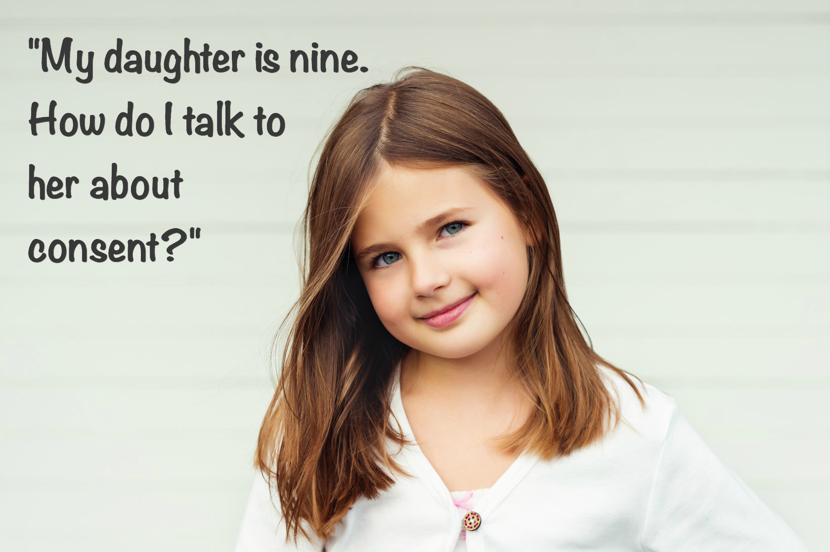 """My daughter is nine. How do I talk to her about consent?"""